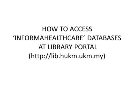 HOW TO ACCESS 'INFORMAHEALTHCARE' DATABASES AT LIBRARY PORTAL (http://lib.hukm.ukm.my)