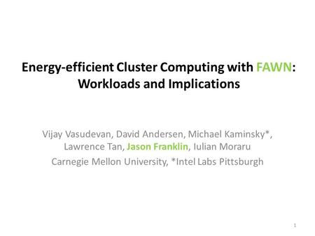 Energy-efficient Cluster Computing with FAWN: Workloads and Implications Vijay Vasudevan, David Andersen, Michael Kaminsky*, Lawrence Tan, Jason Franklin,
