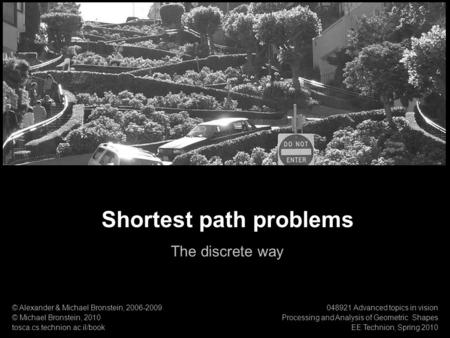 1 Processing & Analysis of Geometric Shapes Shortest path problems Shortest path problems The discrete way © Alexander & Michael Bronstein, 2006-2009 ©