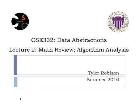 CSE332: Data Abstractions Lecture 2: Math Review; Algorithm Analysis Tyler Robison Summer 2010 1.