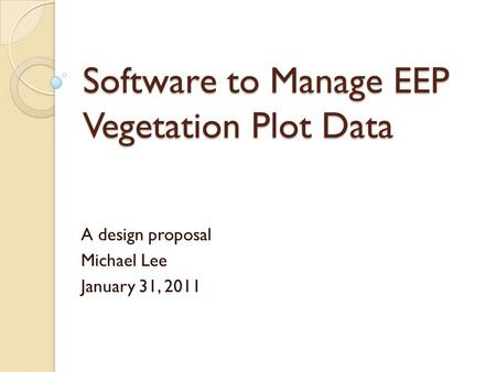 Software to Manage EEP Vegetation Plot Data A design proposal Michael Lee January 31, 2011.