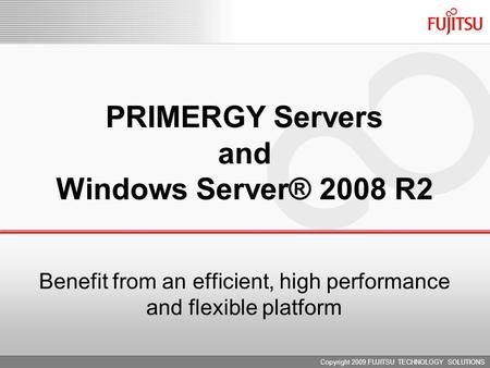 Copyright 2009 FUJITSU TECHNOLOGY SOLUTIONS PRIMERGY Servers and Windows Server® 2008 R2 Benefit from an efficient, high performance and flexible platform.