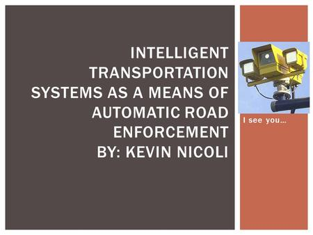 I see you… INTELLIGENT TRANSPORTATION SYSTEMS AS A MEANS OF AUTOMATIC ROAD ENFORCEMENT BY: KEVIN NICOLI.