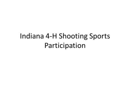 Indiana 4-H Shooting Sports Participation. 4-H Shooting Sports Project 2010 Participation Grade 3: 1,081 Grade 4: 1,268 Grade 5: 1,307 Grade 6: 1,189.