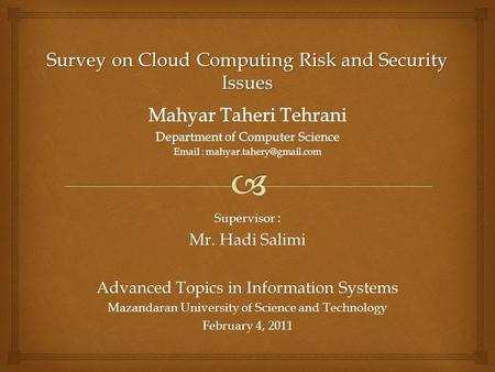 Supervisor : Mr. Hadi Salimi Advanced Topics in Information Systems Mazandaran University of Science and Technology February 4, 2011 Survey on Cloud Computing.