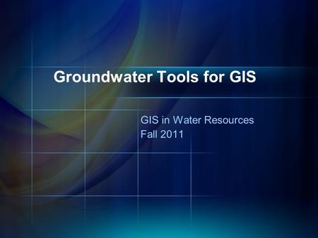 GIS in Water Resources Fall 2011 Groundwater Tools for GIS.