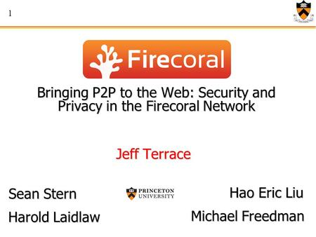 1 Bringing P2P to the Web: Security and Privacy in the Firecoral Network Jeff Terrace Harold Laidlaw Hao Eric Liu Sean Stern Michael Freedman.