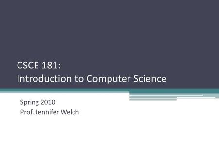 CSCE 181: Introduction to Computer Science Spring 2010 Prof. Jennifer Welch.