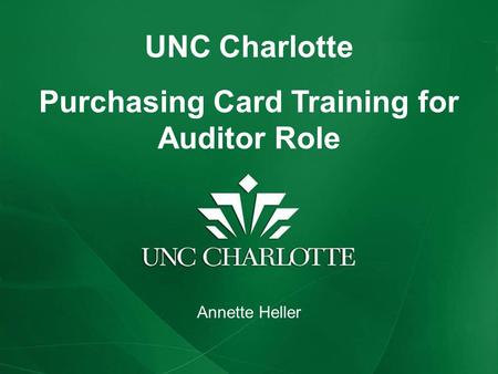 UNC Charlotte Purchasing Card Training for Auditor Role Annette Heller.