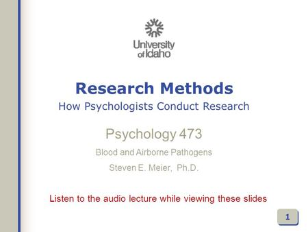 Listen to the audio lecture while viewing these slides Psychology 473 Blood and Airborne Pathogens Steven E. Meier, Ph.D. 1 Research Methods How Psychologists.
