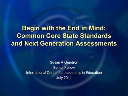 Begin with the End <strong>in</strong> Mind: Common Core State Standards and Next Generation Assessments Susan A Gendron Senior Fellow International Center for Leadership.
