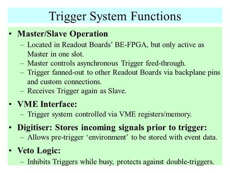 Trigger System Functions Master/Slave Operation –Located in Readout Boards' BE-FPGA, but only active as Master in one slot. –Master controls asynchronous.