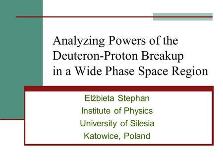 Analyzing Powers of the Deuteron-Proton Breakup in a Wide Phase Space Region Elżbieta Stephan Institute of Physics University of Silesia Katowice, Poland.