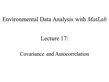 Environmental Data Analysis with MatLab Lecture 17: Covariance and Autocorrelation.