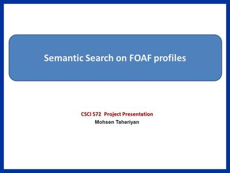 CSCI 572 Project Presentation Mohsen Taheriyan Semantic Search on FOAF profiles.