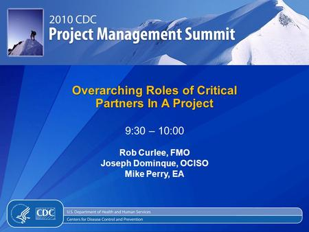 Overarching Roles of Critical Partners In A Project 9:30 – 10:00 Rob Curlee, FMO Joseph Dominque, OCISO Mike Perry, EA.