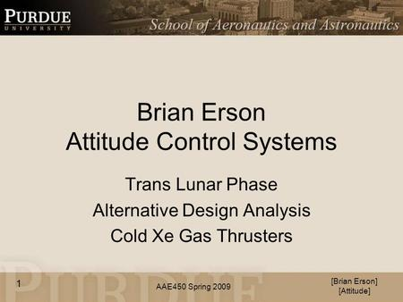 AAE450 Spring 2009 Brian Erson Attitude Control Systems Trans Lunar Phase Alternative Design Analysis Cold Xe Gas Thrusters [Brian Erson] [Attitude] 1.