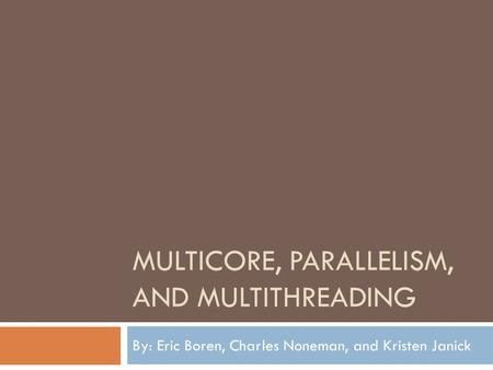 MULTICORE, PARALLELISM, AND MULTITHREADING By: Eric Boren, Charles Noneman, and Kristen Janick.