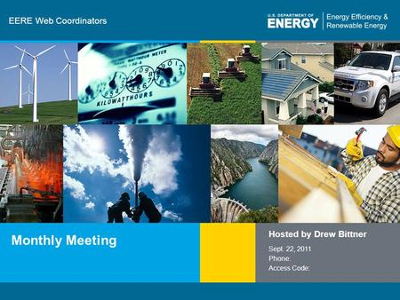 1 | Communications and Outreach eere.energy.gov EERE Web Coordinators Monthly Meeting Hosted by Drew Bittner Sept. 22, 2011 Phone: Access Code: