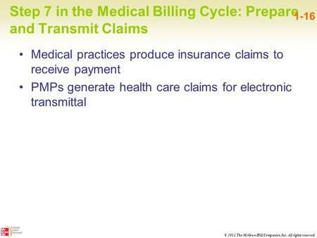 © 2011 The McGraw-Hill Companies, Inc. All rights reserved. Step 7 in the Medical Billing Cycle: Prepare and Transmit Claims 1-16 Medical practices produce.