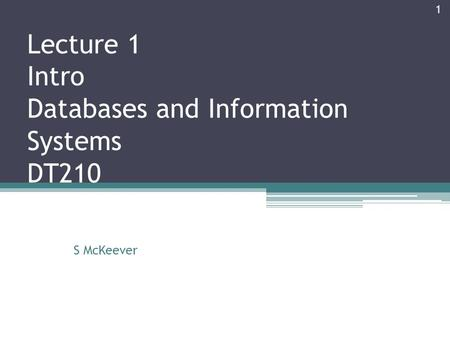 Lecture 1 Intro Databases and Information Systems DT210 S McKeever 1.