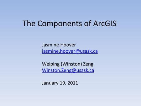 The Components of ArcGIS Jasmine Hoover Weiping (Winston) Zeng January 19, 2011.