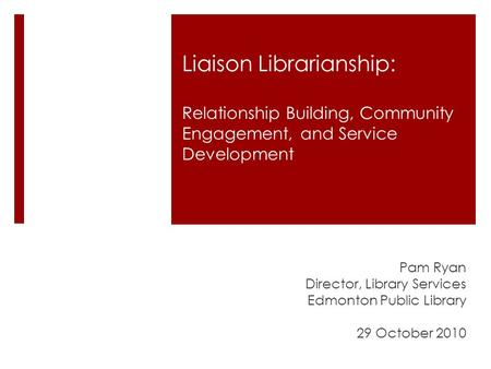 Liaison Librarianship: Relationship Building, Community Engagement, and Service Development Pam Ryan Director, Library Services Edmonton Public Library.