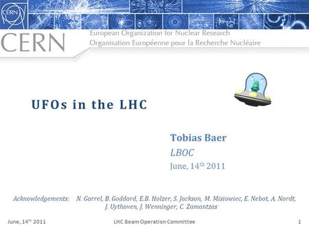 LHC Beam Operation CommitteeJune, 14 th 20111 UFOs in the LHC Tobias Baer LBOC June, 14 th 2011 Acknowledgements: N. Garrel, B. Goddard, E.B. Holzer, S.