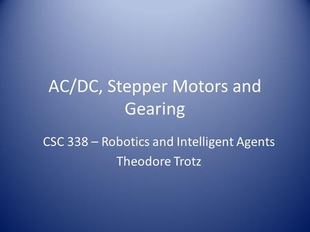 AC/DC, Stepper Motors and Gearing CSC 338 – Robotics and Intelligent Agents Theodore Trotz.