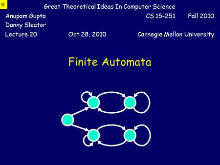 Finite Automata Great Theoretical Ideas In Computer Science Anupam Gupta Danny Sleator CS 15-251 Fall 2010 Lecture 20Oct 28, 2010Carnegie Mellon University.