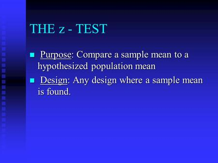 THE z - TEST n Purpose: Compare a sample mean to a hypothesized population mean n Design: Any design where a sample mean is found.