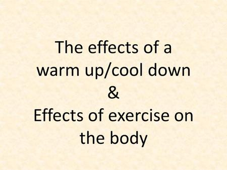 The effects of a warm up/cool down & Effects of exercise on the body