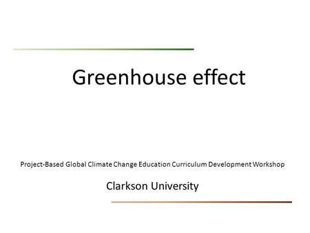 Greenhouse effect Project-Based Global Climate Change Education Curriculum Development Workshop Clarkson University.