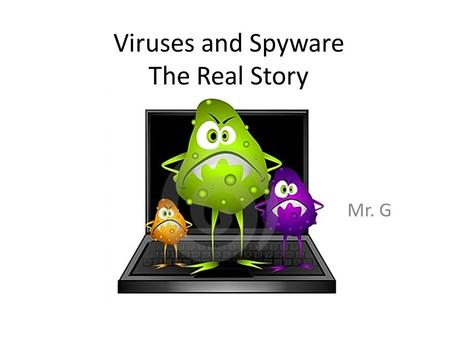 Viruses and Spyware The Real Story Mr. G. From Whence Spyware Comes Spyware usually ends up on your machine because of something you do, like clicking.