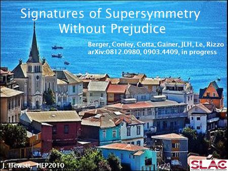J. Hewett, HEP2010 Signatures of Supersymmetry Without Prejudice Berger, Conley, Cotta, Gainer, JLH, Le, Rizzo arXiv:0812.0980, 0903.4409, in progress.