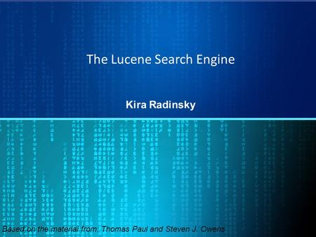 The Lucene Search Engine Kira Radinsky Based on the material from: Thomas Paul and Steven J. Owens.