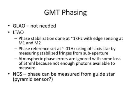 GMT Phasing GLAO – not needed LTAO – Phase stabilization done at ~1kHz with edge sensing at M1 and M2 – Phase reference set at ~.01Hz using off-axis star.