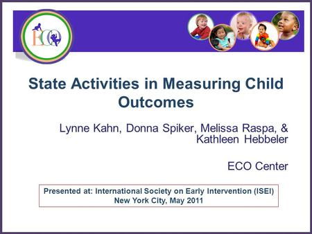 State Activities in Measuring Child Outcomes Lynne Kahn, Donna Spiker, Melissa Raspa, & Kathleen Hebbeler ECO Center Presented at: International Society.