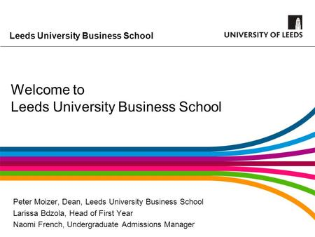Leeds University Business School Welcome to Leeds University Business School Peter Moizer, Dean, Leeds University Business School Larissa Bdzola, Head.
