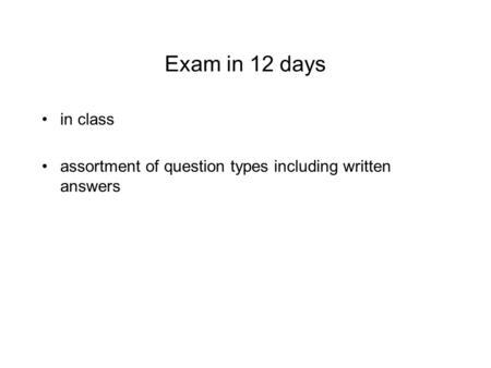 Exam in 12 days in class assortment of question types including written answers.