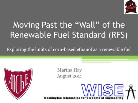 "Moving Past the ""Wall"" of the Renewable Fuel Standard (RFS) Martha Hay August 2011 Exploring the limits of corn-based ethanol as a renewable fuel."