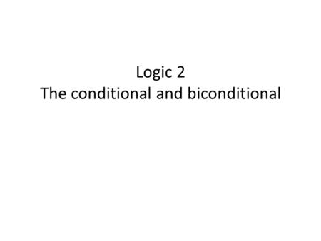 Logic 2 The conditional and biconditional