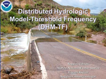 Distributed Hydrologic Model-Threshold Frequency (DHM-TF) Reggina Cabrera NOAA/National Weather Service Eastern Region