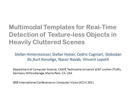 Multimodal Templates for Real-Time Detection of Texture-less Objects in Heavily Cluttered Scenes Stefan Hinterstoisser, Stefan Holzer, Cedric Cagniart,