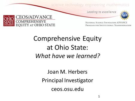 Leading to excellence Comprehensive Equity at Ohio State: What have we learned? Joan M. Herbers Principal Investigator ceos.osu.edu 1.