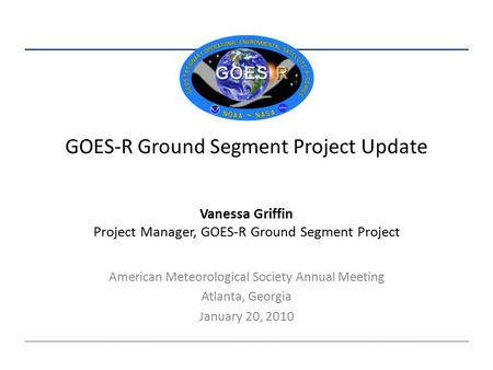 GOES-R Ground Segment Project Update American Meteorological Society Annual Meeting Atlanta, Georgia January 20, 2010 Vanessa Griffin Project Manager,