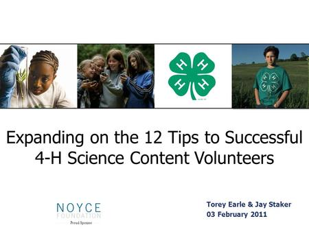 Expanding on the 12 Tips to Successful 4-H Science Content Volunteers Torey Earle & Jay Staker 03 February 2011 Proud Sponsor.