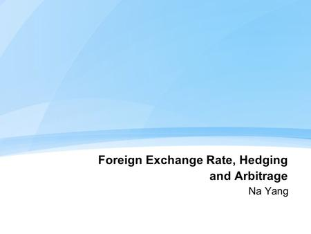 Foreign Exchange Rate, Hedging and Arbitrage Na Yang.