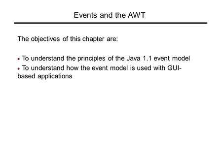 Events and the AWT The objectives of this chapter are: To understand the principles of the Java 1.1 event model To understand how the event model is used.