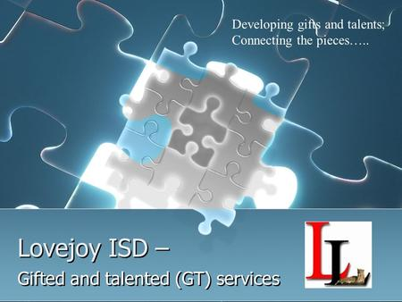 Lovejoy ISD – Gifted and talented (GT) services Developing gifts and talents; Connecting the pieces…..